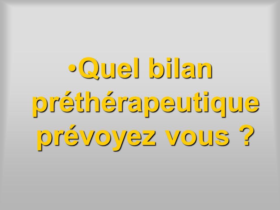 Quel bilan préthérapeutique prévoyez vous ?Quel bilan préthérapeutique prévoyez vous ?