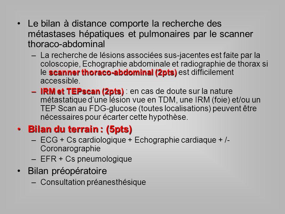 Le bilan à distance comporte la recherche des métastases hépatiques et pulmonaires par le scanner thoraco-abdominal scanner thoraco-abdominal (2pts) –