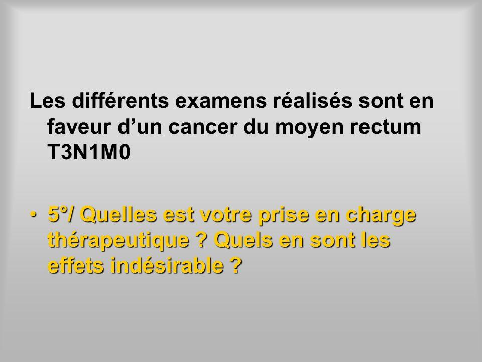Les différents examens réalisés sont en faveur dun cancer du moyen rectum T3N1M0 5°/ Quelles est votre prise en charge thérapeutique? Quels en sont le