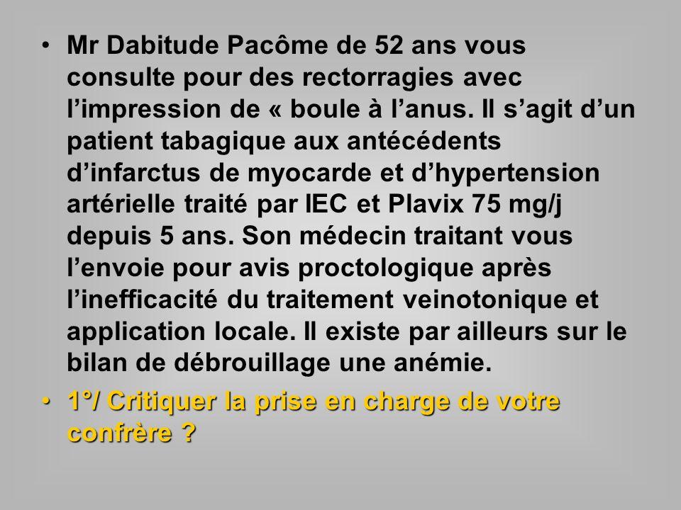 Mr Dabitude Pacôme de 52 ans vous consulte pour des rectorragies avec limpression de « boule à lanus. Il sagit dun patient tabagique aux antécédents d