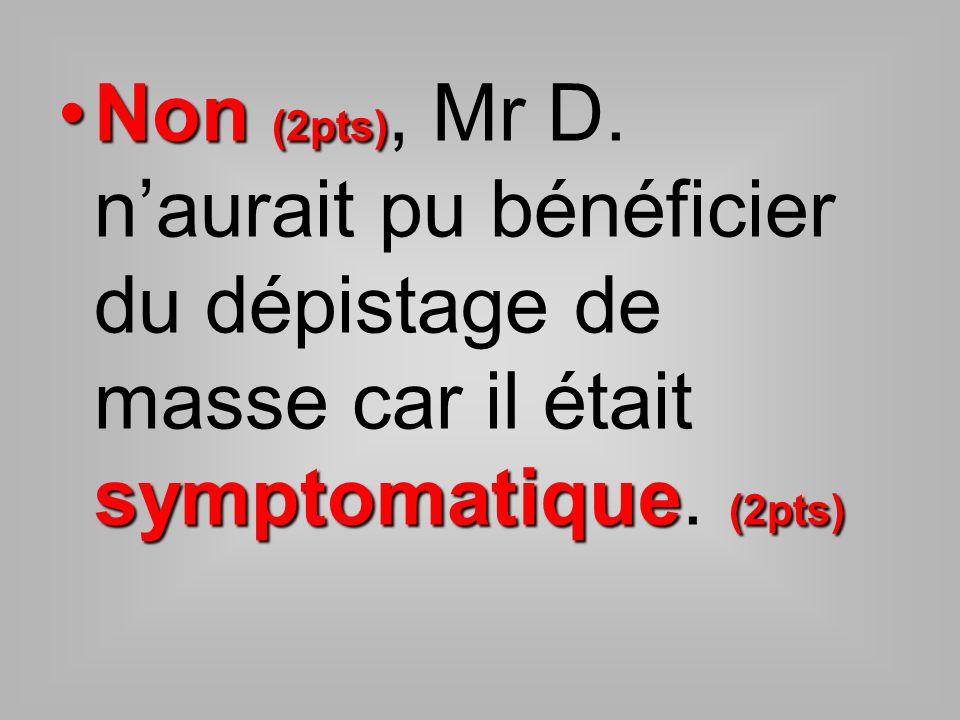 Non (2pts) symptomatique (2pts)Non (2pts), Mr D. naurait pu bénéficier du dépistage de masse car il était symptomatique. (2pts)