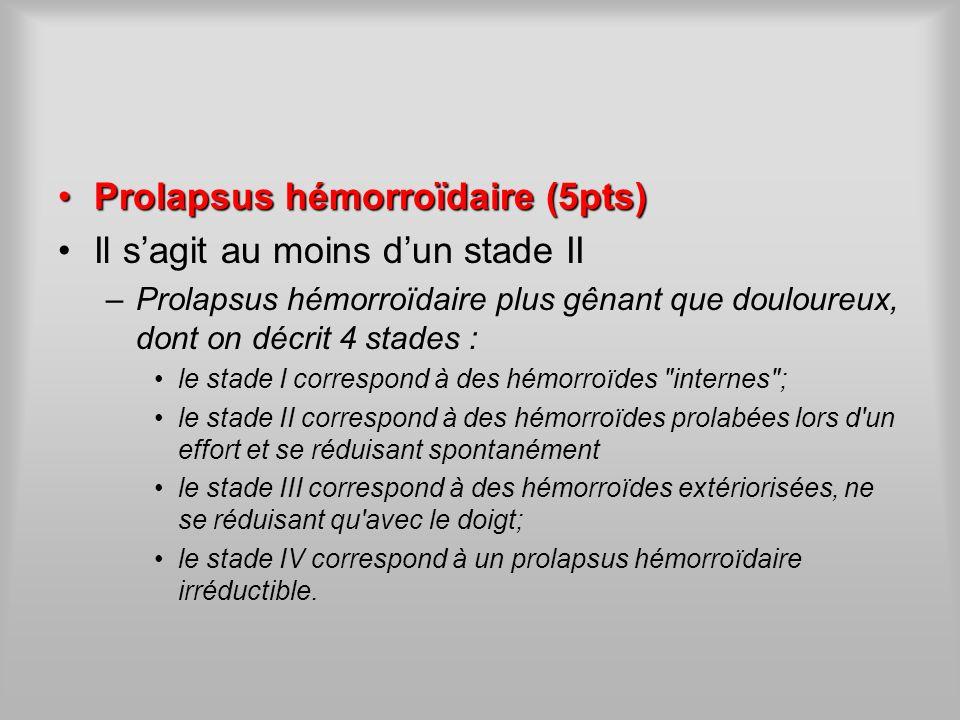 Prolapsus hémorroïdaire(5pts)Prolapsus hémorroïdaire (5pts) Il sagit au moins dun stade II –Prolapsus hémorroïdaire plus gênant que douloureux, dont o
