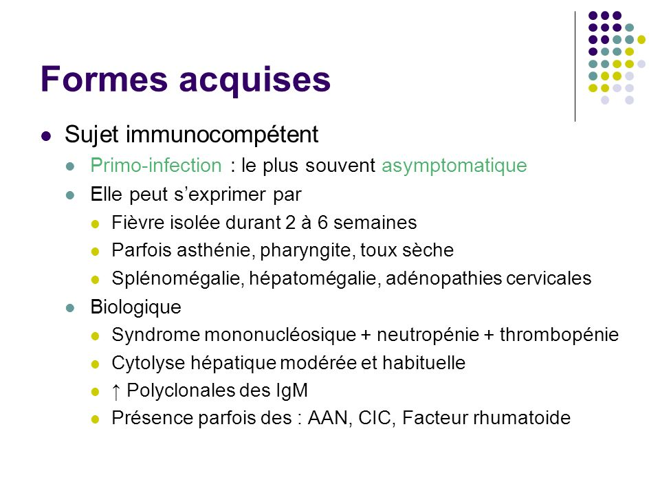 Formes acquises Sujet immunocompétent Primo-infection : le plus souvent asymptomatique Elle peut sexprimer par Fièvre isolée durant 2 à 6 semaines Par