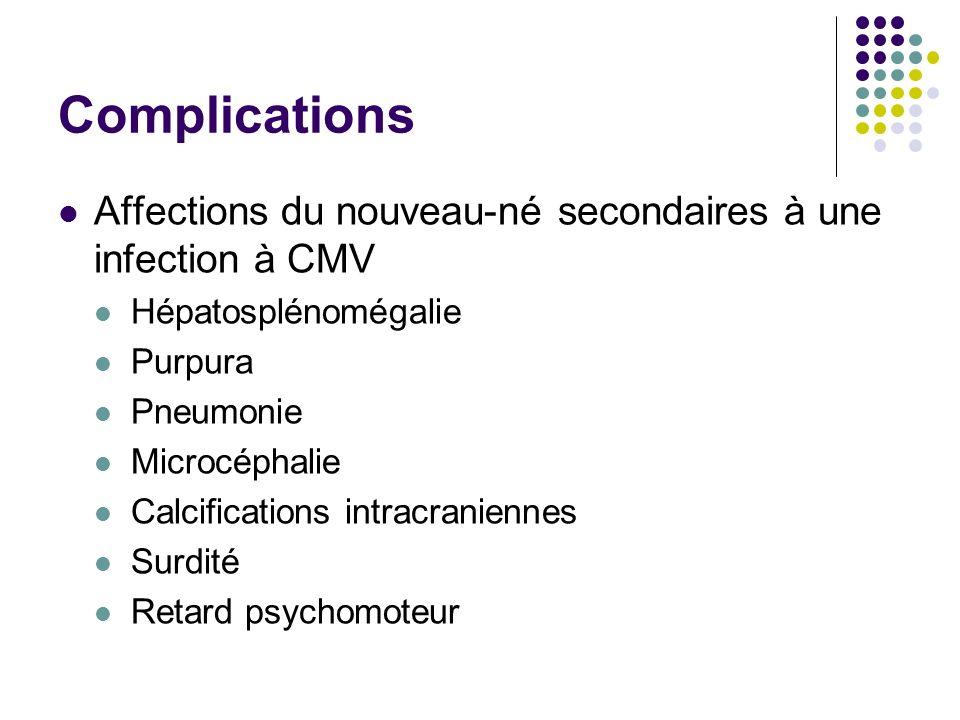 Complications Affections du nouveau-né secondaires à une infection à CMV Hépatosplénomégalie Purpura Pneumonie Microcéphalie Calcifications intracrani