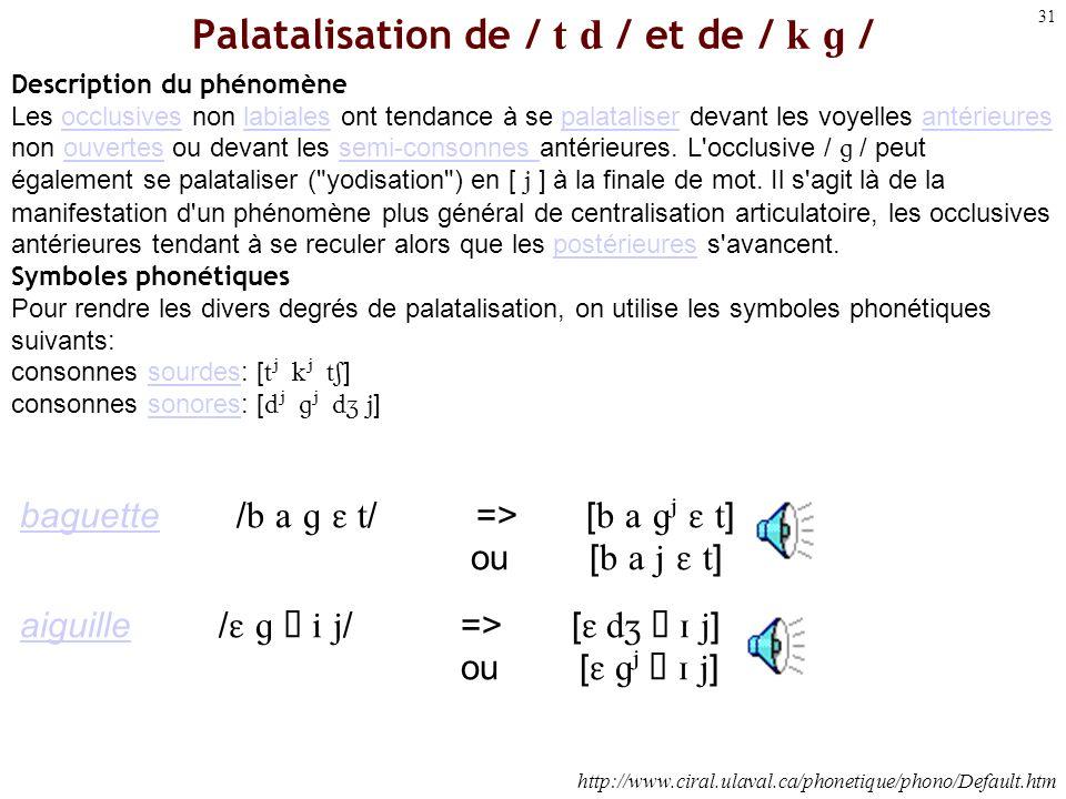 30 (Palatalisation) ajout dune articulation secondaire impliquant lélévation de la partie antérieure de la langue vers le palais dur ou, pour les cons