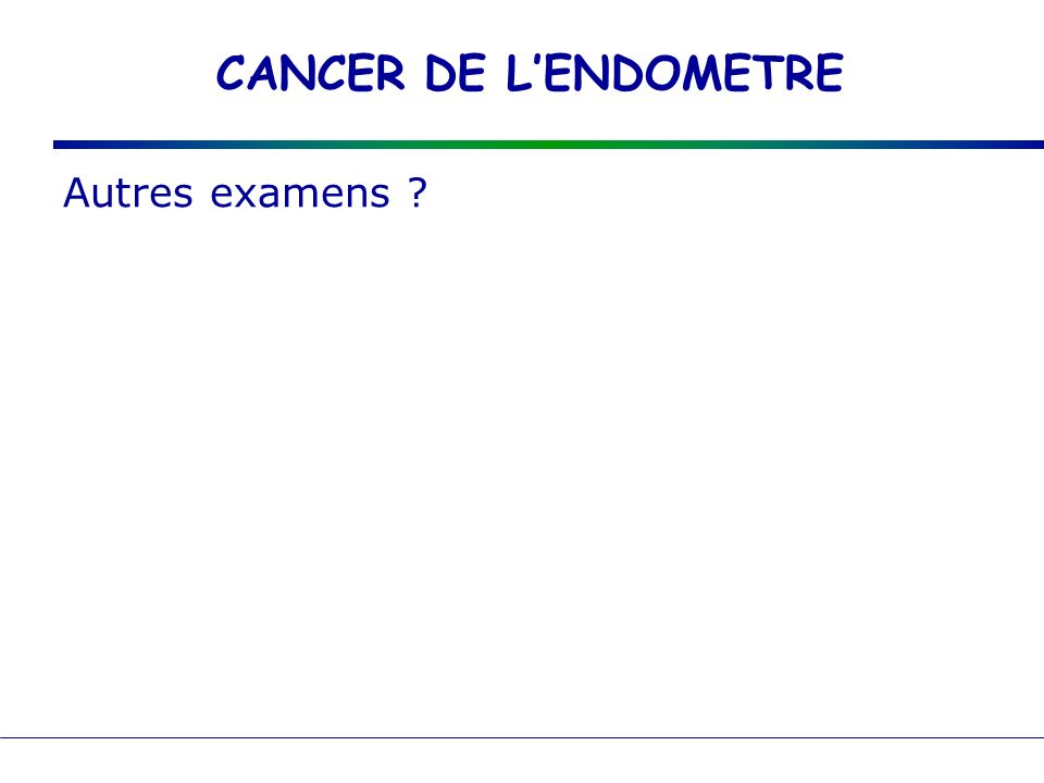 CANCER DE LENDOMETRE Autres examens ?