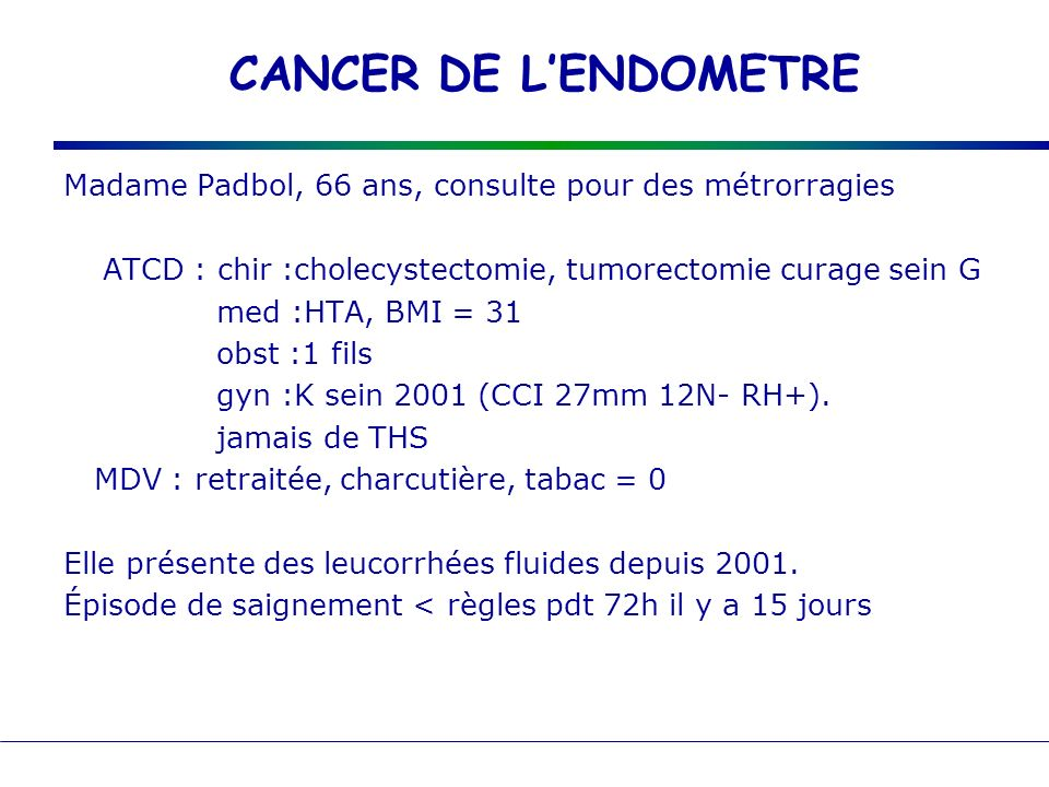 Madame Padbol, 66 ans, consulte pour des métrorragies ATCD : chir :cholecystectomie, tumorectomie curage sein G med :HTA, BMI = 31 obst :1 fils gyn :K