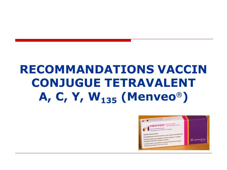 Vaccin Conjugué tétravalent A, C, Y, W 135 MENVEO Conjugué à la protéine CRM 157 AMM à partir de 11 ans depuis mars 2011 Efficacité clinique démontrée : Comparaison/vaccin non conjugé MENCEVAX Même réponse pour Y et W135 Meilleure pour A et C