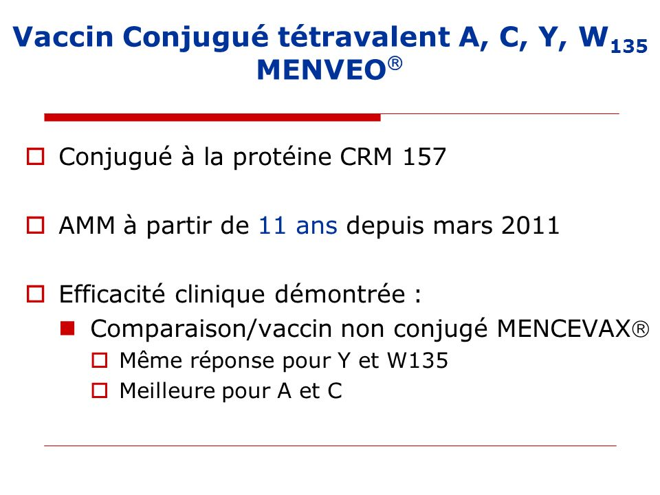 Vaccin Conjugué tétravalent A, C, Y, W 135 MENVEO Conjugué à la protéine CRM 157 AMM à partir de 11 ans depuis mars 2011 Efficacité clinique démontrée