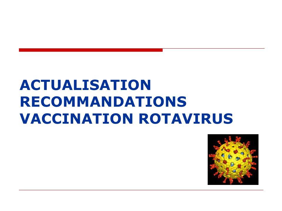 Actualisation Recommandations Rotavirus (mai 2010) Infections à Rotavirus 1/3 des GEA du nourrisson : 250 à 300.000 cas/an Recours important au système de soins : libéral, SAU, 18000 hospitalisations/an Létalité faible : 13-14 décès/an Efficacité démontrée des 2 vaccins : 85 à 100 % hospitalisations et des infections nosocomiales Pas de modification des génotypes circulants G1 P(8) et G9 P(8) mais recul encore insuffisant