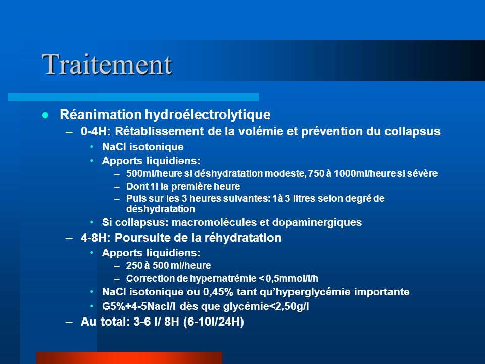 Traitement Réanimation hydroélectrolytique –0-4H: Rétablissement de la volémie et prévention du collapsus NaCl isotonique Apports liquidiens: –500ml/h