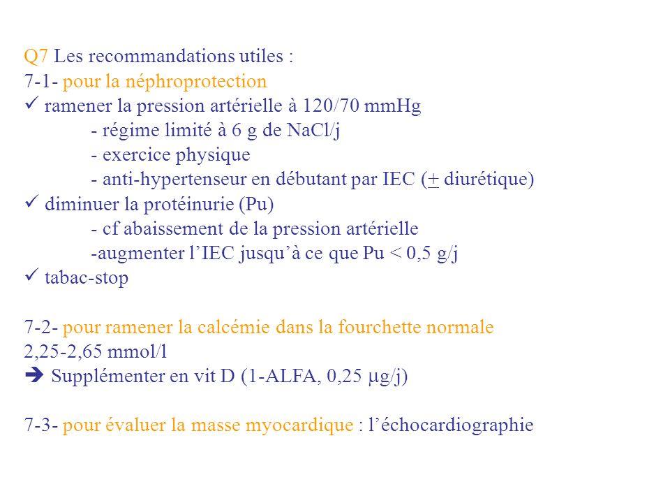 Q7 Les recommandations utiles : 7-1- pour la néphroprotection ramener la pression artérielle à 120/70 mmHg - régime limité à 6 g de NaCl/j - exercice