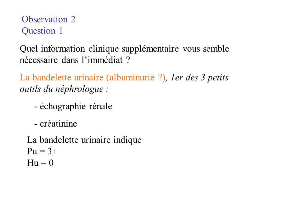 Observation 2 Question 1 Quel information clinique supplémentaire vous semble nécessaire dans limmédiat ? La bandelette urinaire (albuminurie ?), 1er