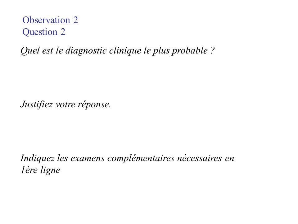 Observation 2 Question 2 Quel est le diagnostic clinique le plus probable ? Justifiez votre réponse. Indiquez les examens complémentaires nécessaires
