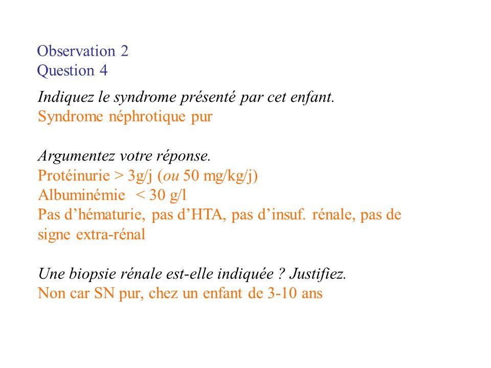 Observation 2 Question 4 Indiquez le syndrome présenté par cet enfant. Syndrome néphrotique pur Argumentez votre réponse. Protéinurie > 3g/j (ou 50 mg