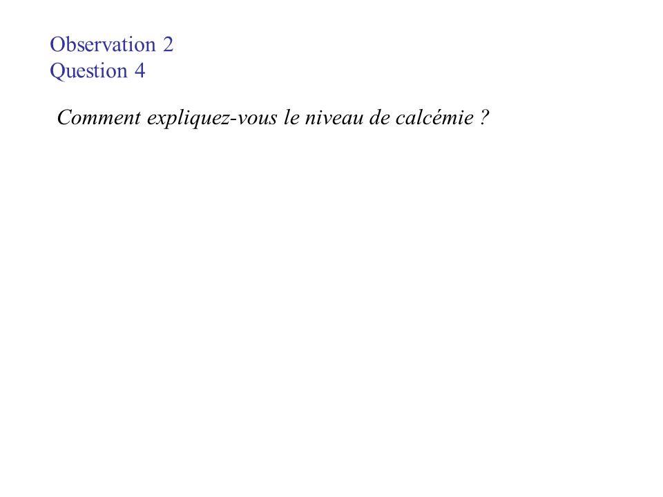 Observation 2 Question 4 Comment expliquez-vous le niveau de calcémie ?