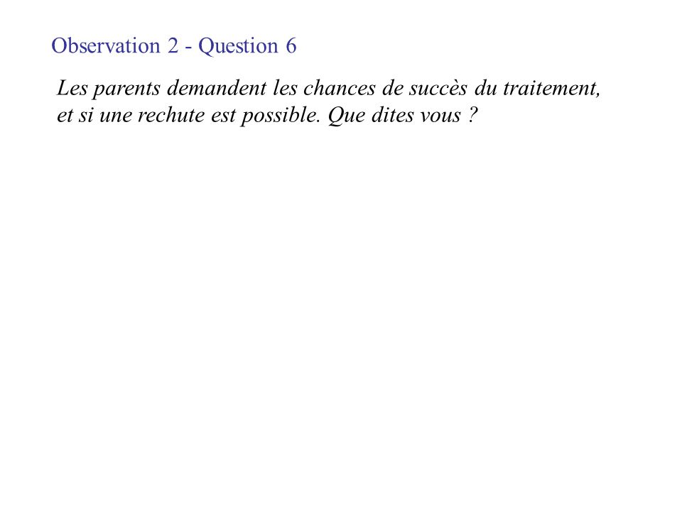 Observation 2 - Question 6 Les parents demandent les chances de succès du traitement, et si une rechute est possible. Que dites vous ?