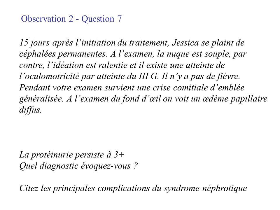 Observation 2 - Question 7 15 jours après linitiation du traitement, Jessica se plaint de céphalées permanentes. A lexamen, la nuque est souple, par c
