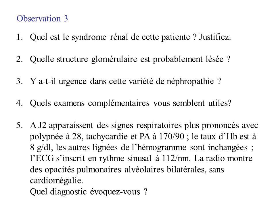 Observation 3 1.Quel est le syndrome rénal de cette patiente ? Justifiez. 2.Quelle structure glomérulaire est probablement lésée ? 3.Y a-t-il urgence