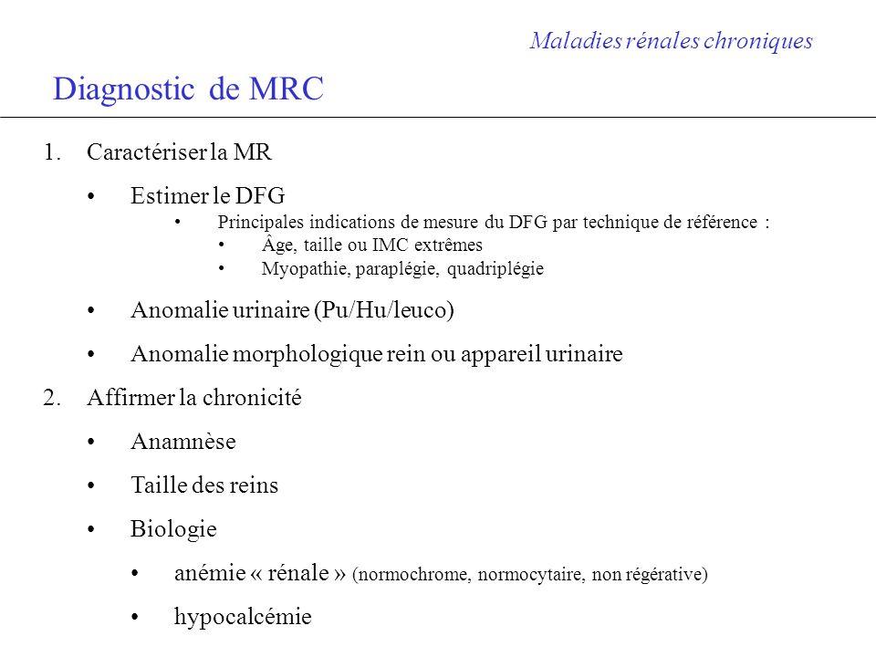 Préciser le stade de la MRC Maladies rénales chroniques Stade 1 2 3 4 5 Caractéristiques MRC avec DFG normal IR légère IR modérée IR sévère IR ultime (terminale) DFG (ml/mn/1,73m2) > 90 60-90 30-59 15-29 < 15 ou suppléance