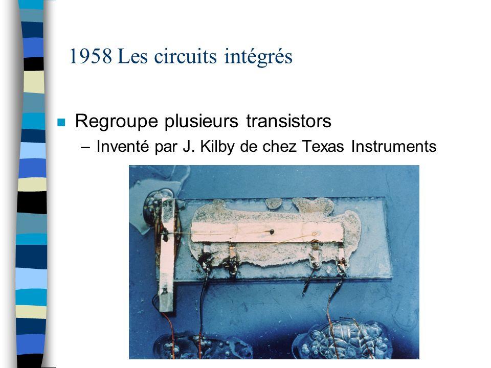 1958 Les circuits intégrés n Regroupe plusieurs transistors –Inventé par J. Kilby de chez Texas Instruments