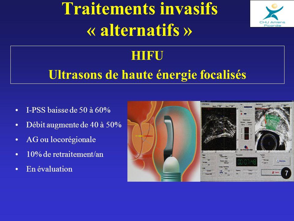 Traitements invasifs « alternatifs » HIFU Ultrasons de haute énergie focalisés I-PSS baisse de 50 à 60% Débit augmente de 40 à 50% AG ou locorégionale 10% de retraitement/an En évaluation