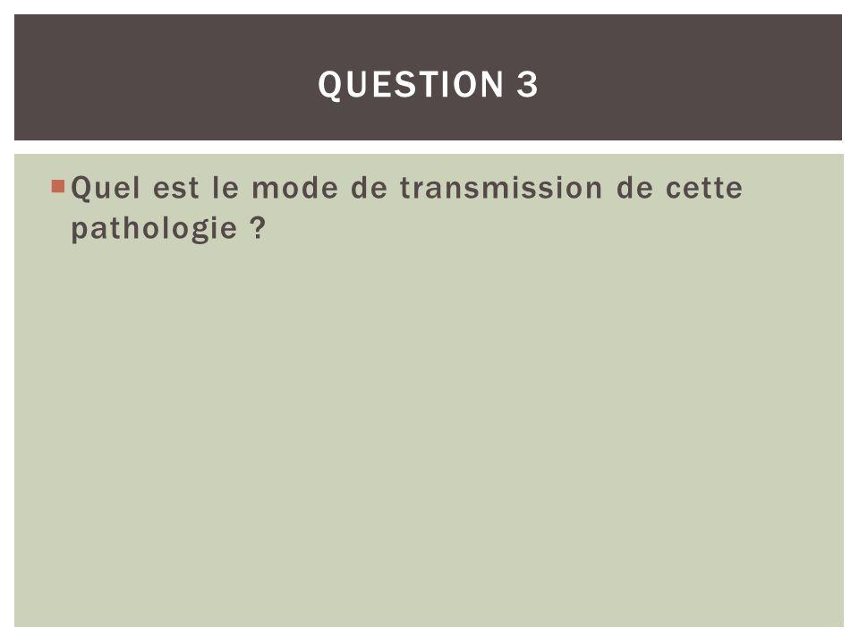 Quel est le mode de transmission de cette pathologie ? QUESTION 3