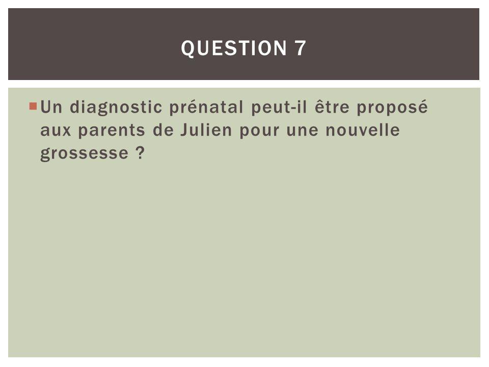 Un diagnostic prénatal peut-il être proposé aux parents de Julien pour une nouvelle grossesse ? QUESTION 7