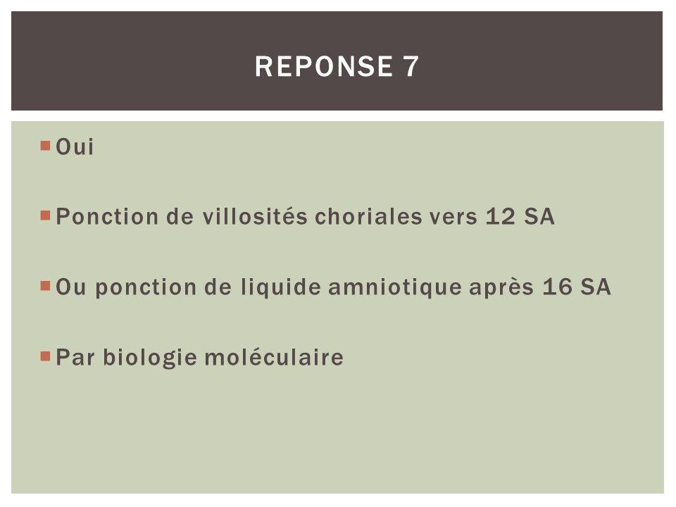 Oui Ponction de villosités choriales vers 12 SA Ou ponction de liquide amniotique après 16 SA Par biologie moléculaire REPONSE 7