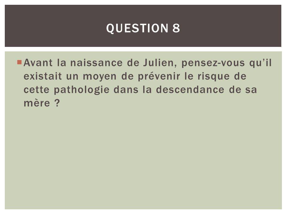 Avant la naissance de Julien, pensez-vous quil existait un moyen de prévenir le risque de cette pathologie dans la descendance de sa mère ? QUESTION 8