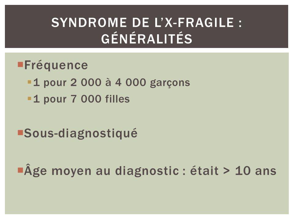 Fréquence 1 pour 2 000 à 4 000 garçons 1 pour 7 000 filles Sous-diagnostiqué Âge moyen au diagnostic : était > 10 ans SYNDROME DE LX-FRAGILE : GÉNÉRAL