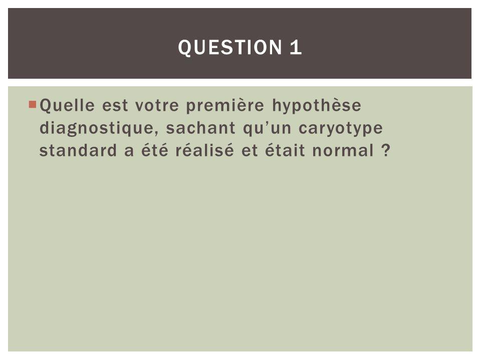 Quelle est votre première hypothèse diagnostique, sachant quun caryotype standard a été réalisé et était normal ? QUESTION 1