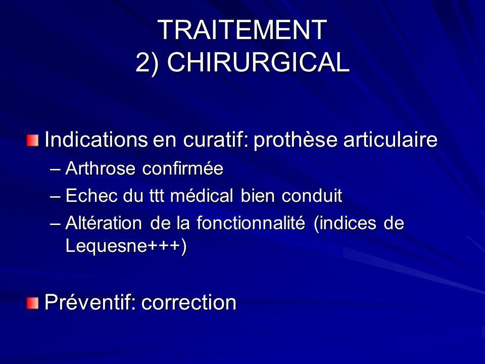 TRAITEMENT 2) CHIRURGICAL Indications en curatif: prothèse articulaire –Arthrose confirmée –Echec du ttt médical bien conduit –Altération de la foncti