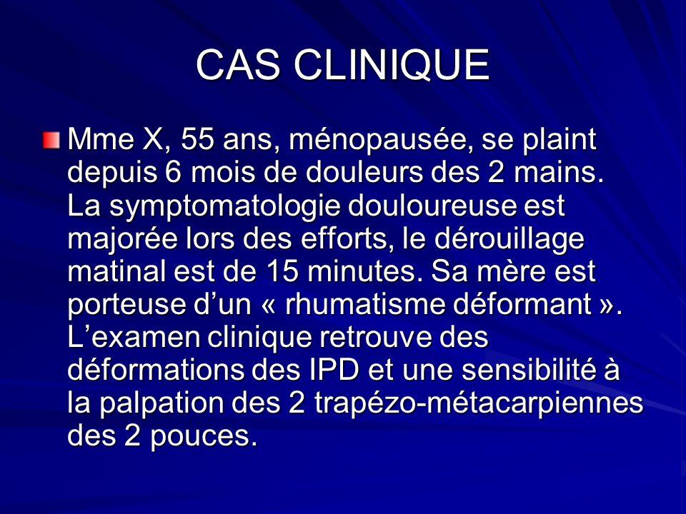 CAS CLINIQUE Mme X, 55 ans, ménopausée, se plaint depuis 6 mois de douleurs des 2 mains. La symptomatologie douloureuse est majorée lors des efforts,
