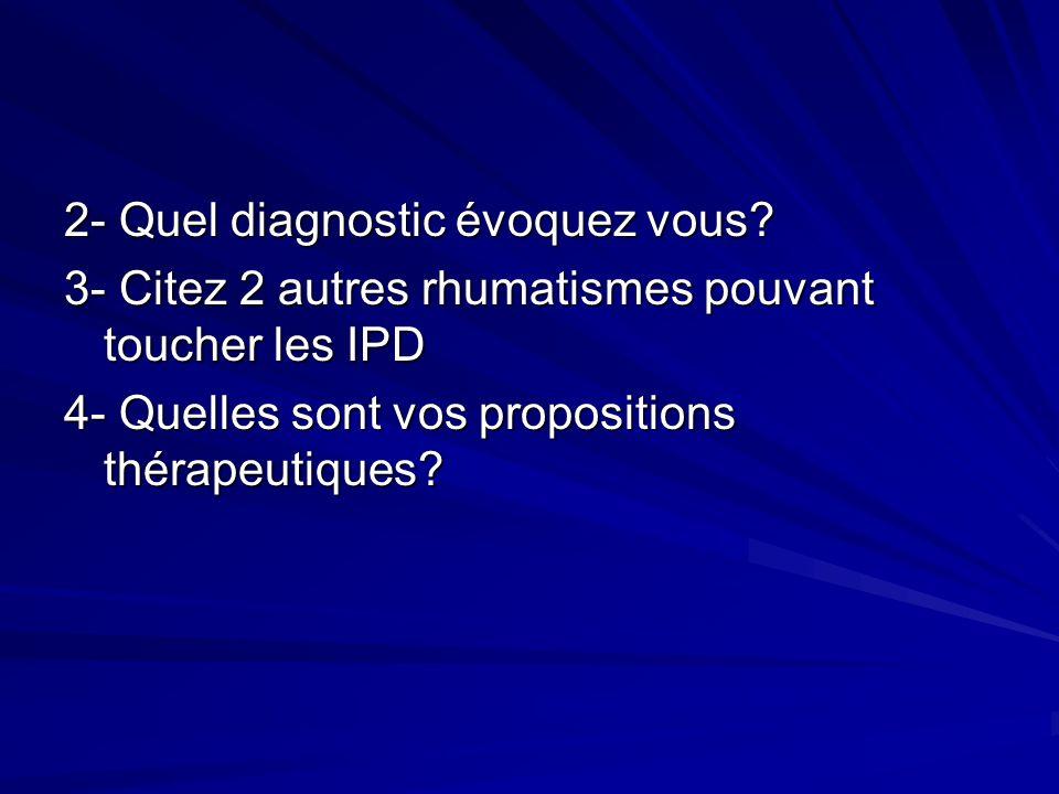 2- Quel diagnostic évoquez vous? 3- Citez 2 autres rhumatismes pouvant toucher les IPD 4- Quelles sont vos propositions thérapeutiques?