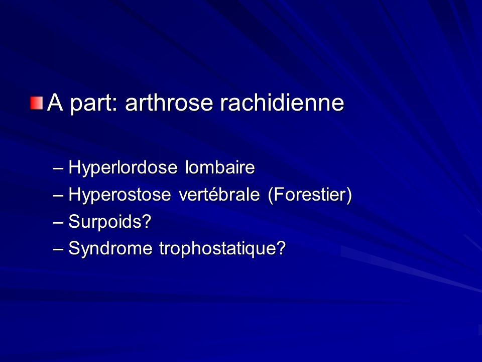 A part: arthrose rachidienne –Hyperlordose lombaire –Hyperostose vertébrale (Forestier) –Surpoids? –Syndrome trophostatique?
