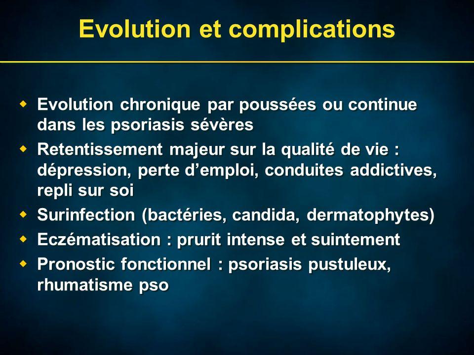 Evolution et complications Evolution chronique par poussées ou continue dans les psoriasis sévères Retentissement majeur sur la qualité de vie : dépression, perte demploi, conduites addictives, repli sur soi Surinfection (bactéries, candida, dermatophytes) Eczématisation : prurit intense et suintement Pronostic fonctionnel : psoriasis pustuleux, rhumatisme pso Evolution chronique par poussées ou continue dans les psoriasis sévères Retentissement majeur sur la qualité de vie : dépression, perte demploi, conduites addictives, repli sur soi Surinfection (bactéries, candida, dermatophytes) Eczématisation : prurit intense et suintement Pronostic fonctionnel : psoriasis pustuleux, rhumatisme pso