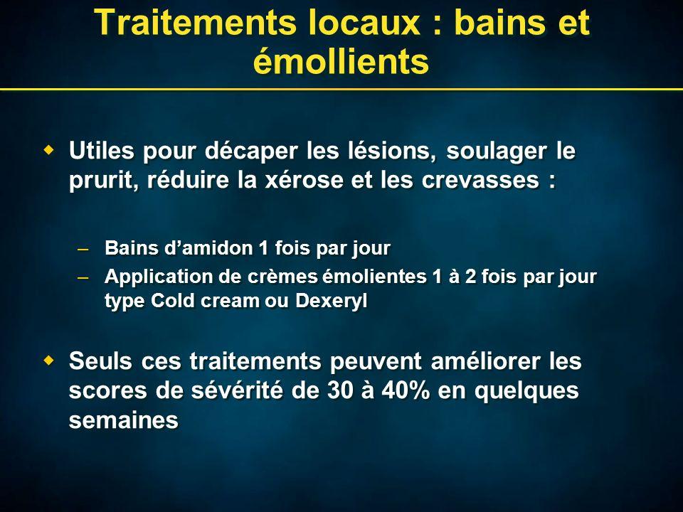 Traitements locaux : bains et émollients Utiles pour décaper les lésions, soulager le prurit, réduire la xérose et les crevasses : –Bains damidon 1 fo