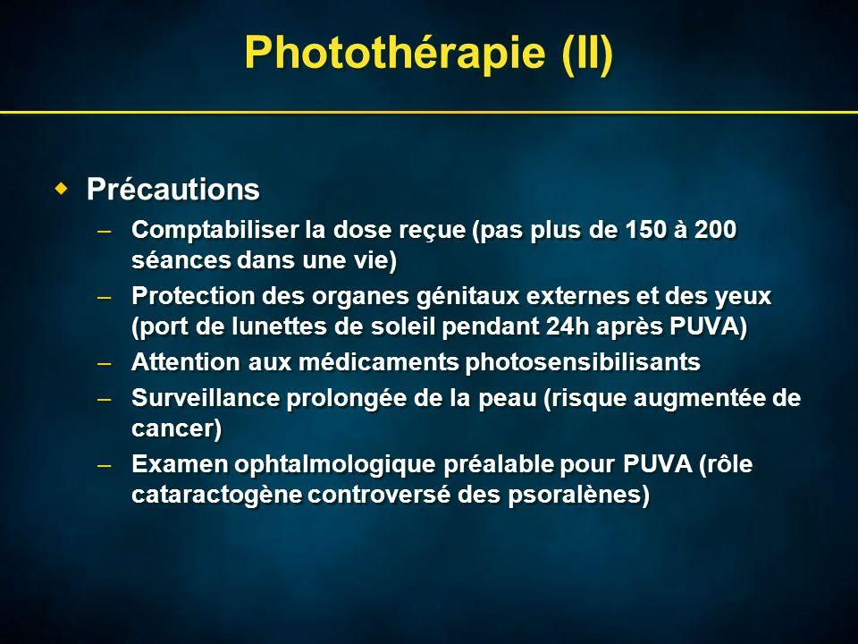Photothérapie (II) Précautions –Comptabiliser la dose reçue (pas plus de 150 à 200 séances dans une vie) –Protection des organes génitaux externes et des yeux (port de lunettes de soleil pendant 24h après PUVA) –Attention aux médicaments photosensibilisants –Surveillance prolongée de la peau (risque augmentée de cancer) –Examen ophtalmologique préalable pour PUVA (rôle cataractogène controversé des psoralènes) Précautions –Comptabiliser la dose reçue (pas plus de 150 à 200 séances dans une vie) –Protection des organes génitaux externes et des yeux (port de lunettes de soleil pendant 24h après PUVA) –Attention aux médicaments photosensibilisants –Surveillance prolongée de la peau (risque augmentée de cancer) –Examen ophtalmologique préalable pour PUVA (rôle cataractogène controversé des psoralènes)