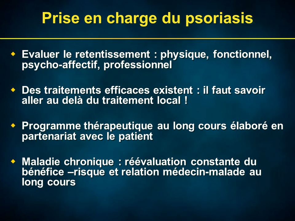 Prise en charge du psoriasis Evaluer le retentissement : physique, fonctionnel, psycho-affectif, professionnel Des traitements efficaces existent : il faut savoir aller au delà du traitement local .