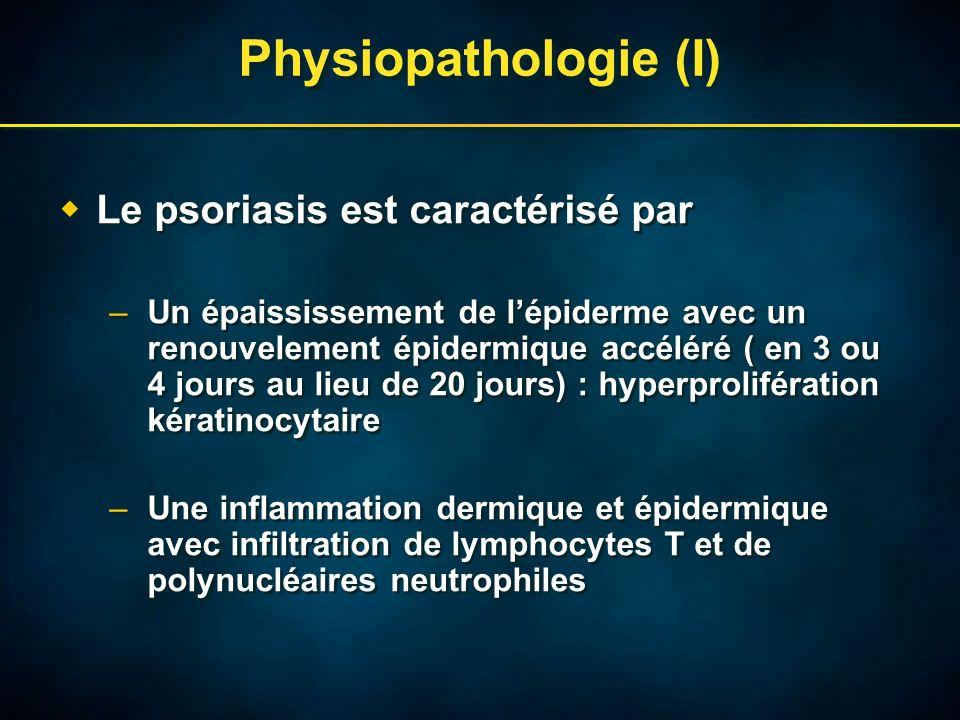 Physiopathologie (I) Le psoriasis est caractérisé par –Un épaississement de lépiderme avec un renouvelement épidermique accéléré ( en 3 ou 4 jours au lieu de 20 jours) : hyperprolifération kératinocytaire –Une inflammation dermique et épidermique avec infiltration de lymphocytes T et de polynucléaires neutrophiles Le psoriasis est caractérisé par –Un épaississement de lépiderme avec un renouvelement épidermique accéléré ( en 3 ou 4 jours au lieu de 20 jours) : hyperprolifération kératinocytaire –Une inflammation dermique et épidermique avec infiltration de lymphocytes T et de polynucléaires neutrophiles