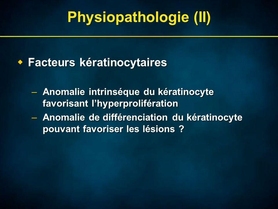 Physiopathologie (II) Facteurs kératinocytaires –Anomalie intrinséque du kératinocyte favorisant lhyperprolifération –Anomalie de différenciation du kératinocyte pouvant favoriser les lésions .
