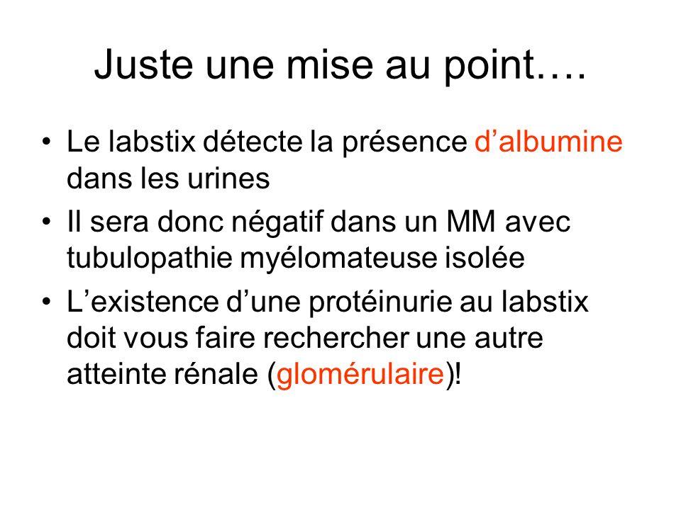 Juste une mise au point…. Le labstix détecte la présence dalbumine dans les urines Il sera donc négatif dans un MM avec tubulopathie myélomateuse isol