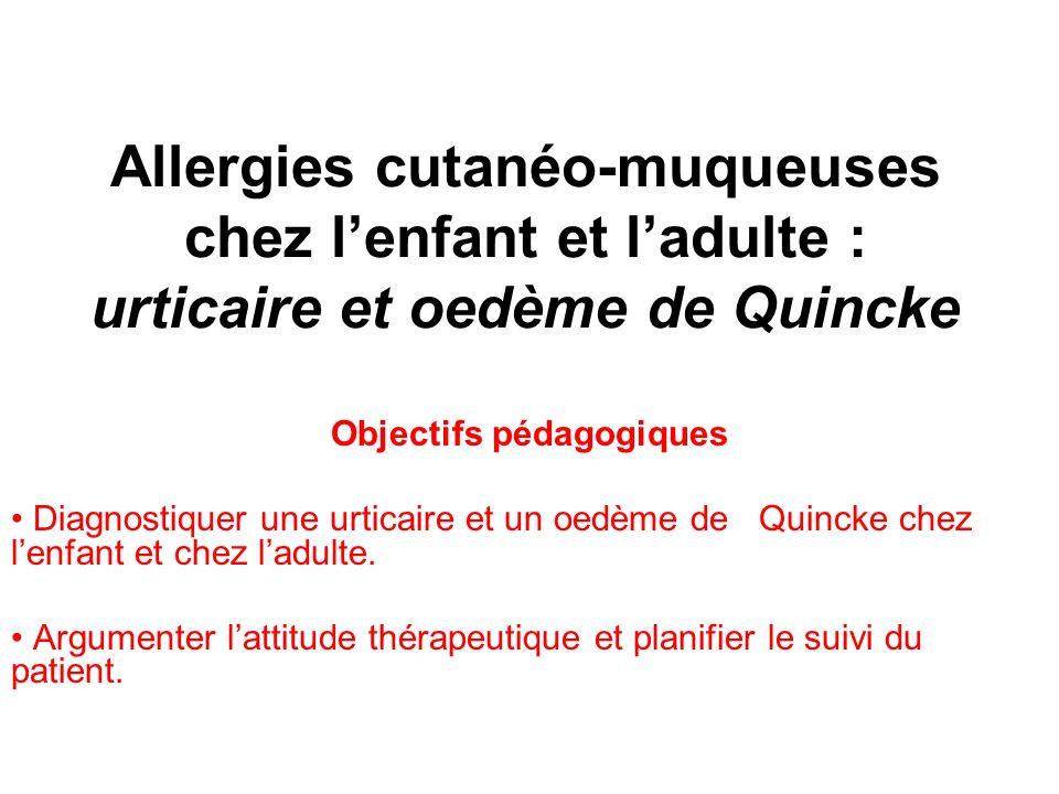Allergies cutanéo-muqueuses chez lenfant et ladulte : urticaire et oedème de Quincke Objectifs pédagogiques Diagnostiquer une urticaire et un oedème de Quincke chez lenfant et chez ladulte.