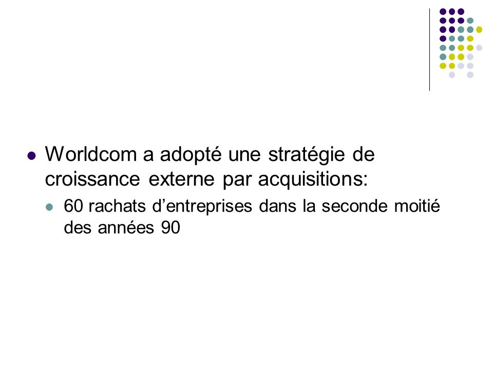 Worldcom a adopté une stratégie de croissance externe par acquisitions: 60 rachats dentreprises dans la seconde moitié des années 90