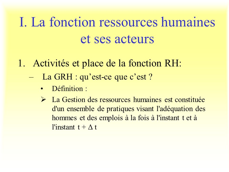 I. La fonction ressources humaines et ses acteurs 1.Activités et place de la fonction RH: –La GRH : quest-ce que cest ? Définition : La Gestion des re