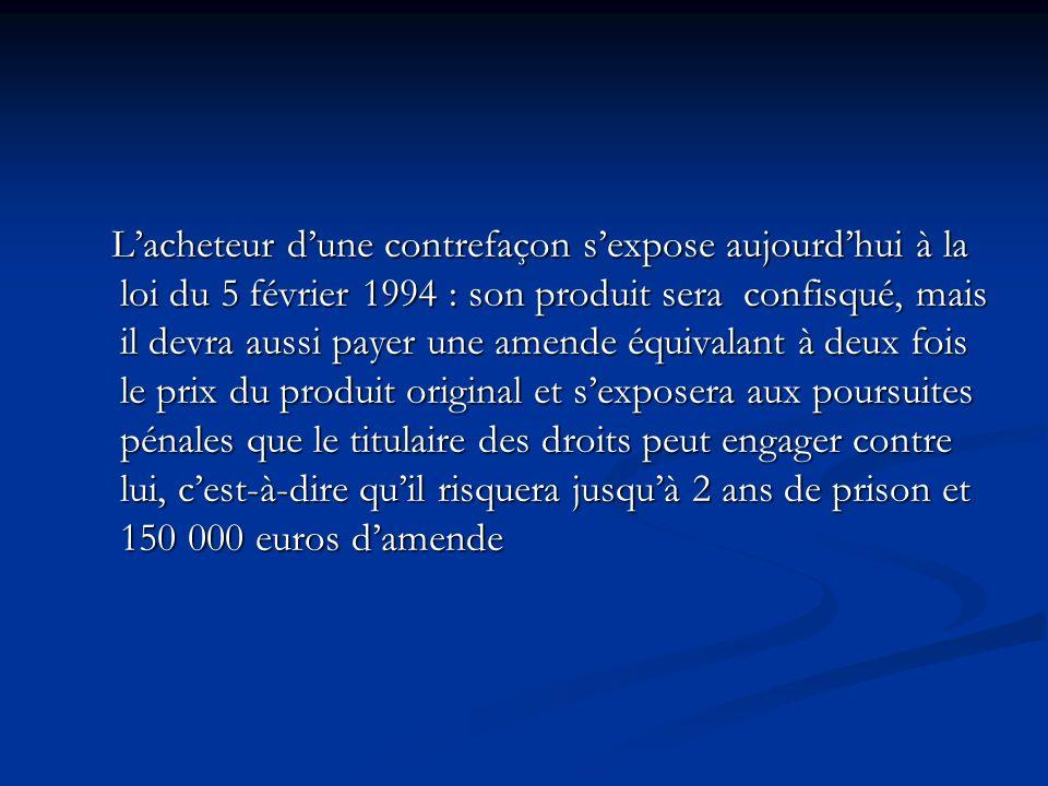 Lacheteur dune contrefaçon sexpose aujourdhui à la loi du 5 février 1994 : son produit sera confisqué, mais il devra aussi payer une amende équivalant