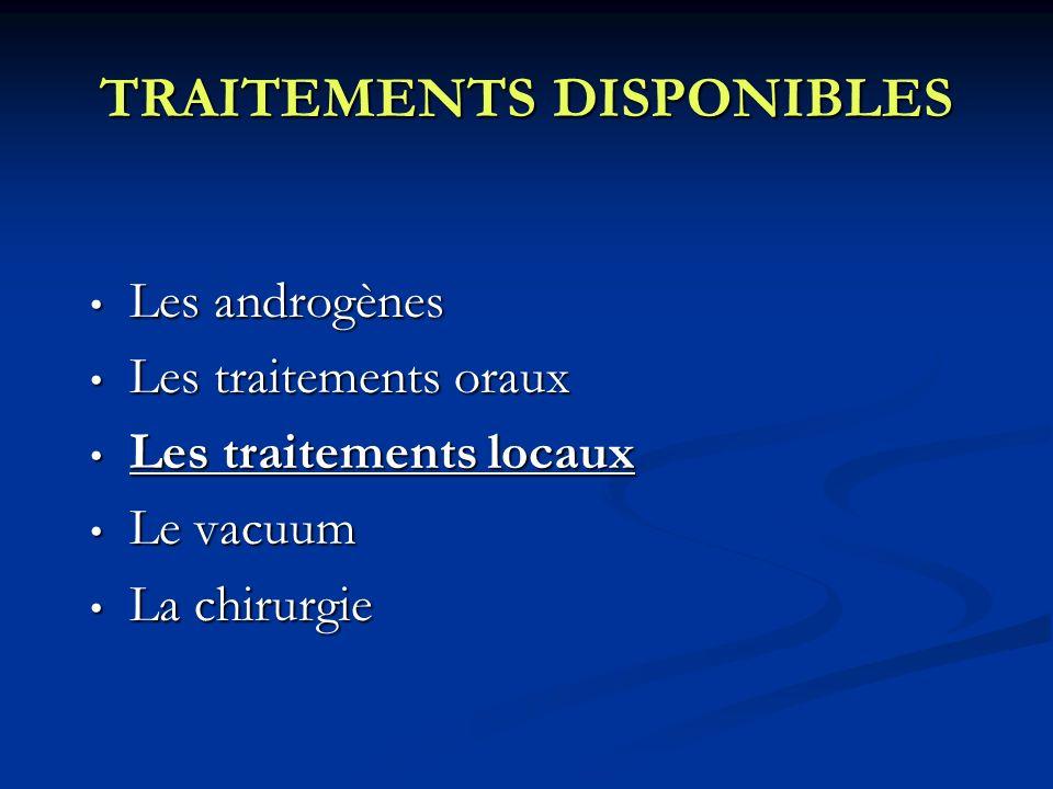 TRAITEMENTS DISPONIBLES Les androgènes Les androgènes Les traitements oraux Les traitements oraux Les traitements locaux Les traitements locaux Le vac
