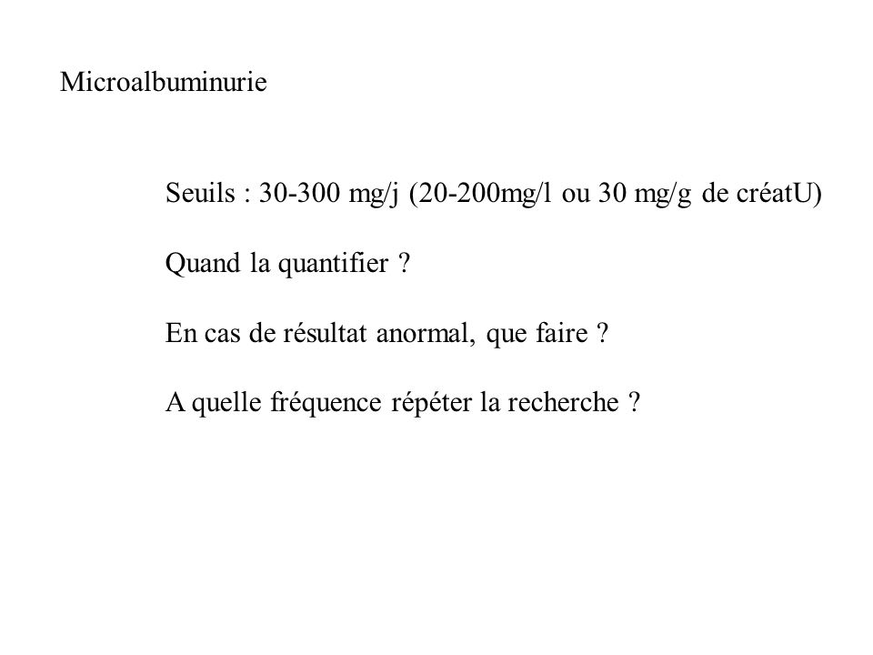 Microalbuminurie Seuils : 30-300 mg/j (20-200mg/l ou 30 mg/g de créatU) Quand la quantifier ? En cas de résultat anormal, que faire ? A quelle fréquen