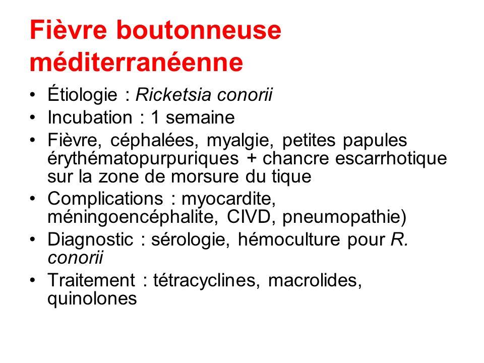 Fièvre boutonneuse méditerranéenne Étiologie : Ricketsia conorii Incubation : 1 semaine Fièvre, céphalées, myalgie, petites papules érythématopurpuriq